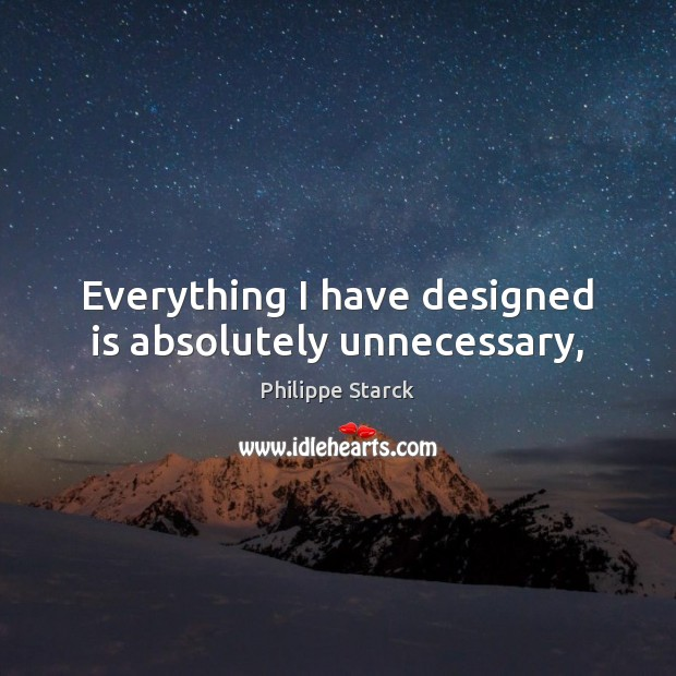 Everything I have designed is absolutely unnecessary, Philippe Starck Picture Quote