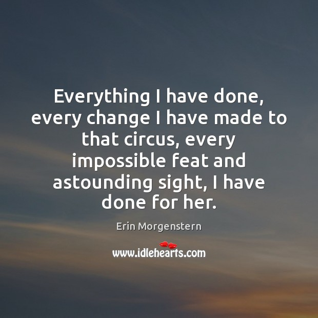 Erin Morgenstern Picture Quote image saying: Everything I have done, every change I have made to that circus,