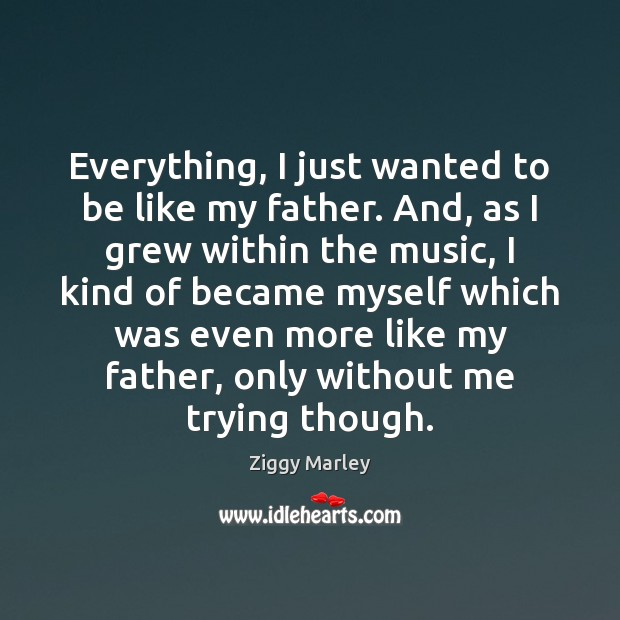 Everything, I just wanted to be like my father. And, as I Ziggy Marley Picture Quote