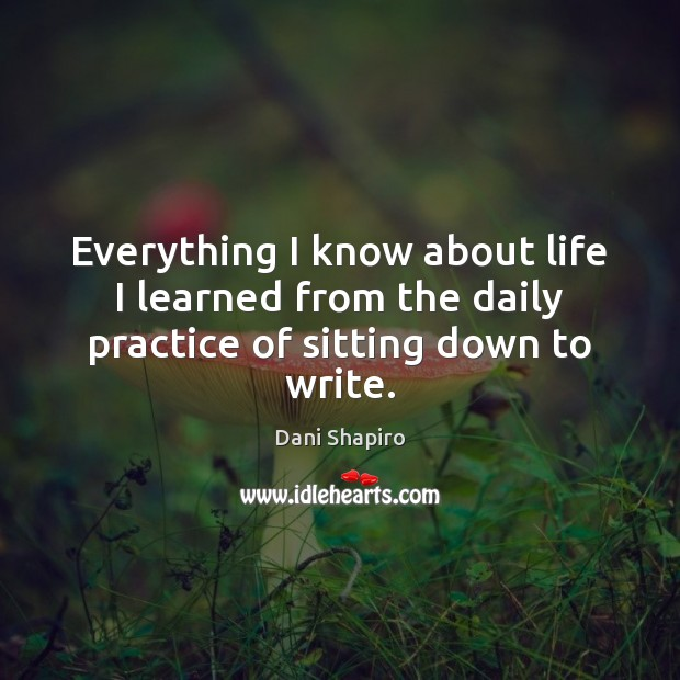 Everything I know about life I learned from the daily practice of sitting down to write. Dani Shapiro Picture Quote