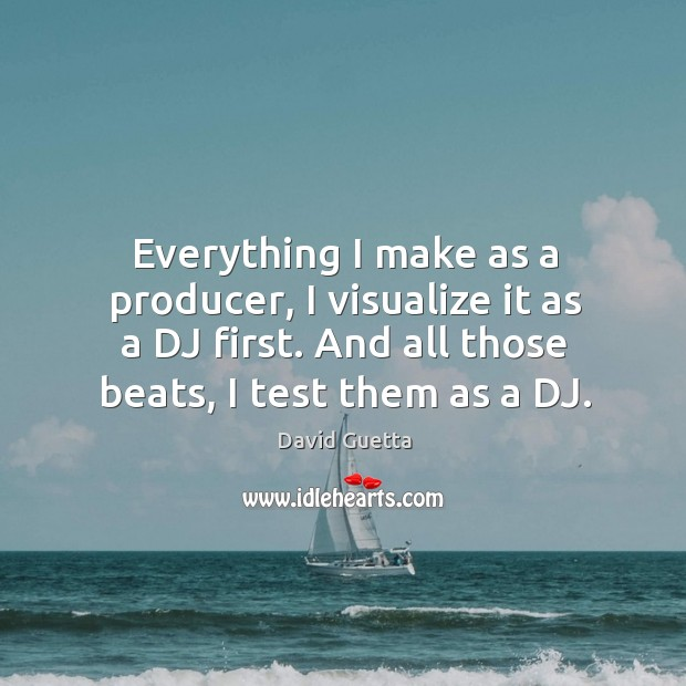 Everything I make as a producer, I visualize it as a dj first. And all those beats, I test them as a dj. David Guetta Picture Quote