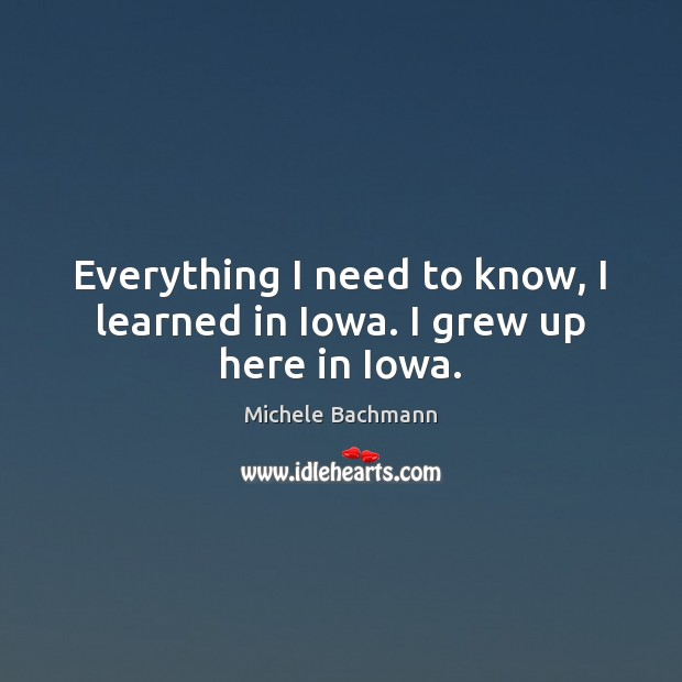 Everything I need to know, I learned in Iowa. I grew up here in Iowa. Michele Bachmann Picture Quote