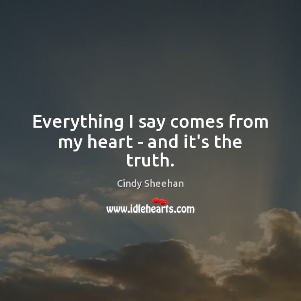 Everything I say comes from my heart – and it's the truth. Cindy Sheehan Picture Quote