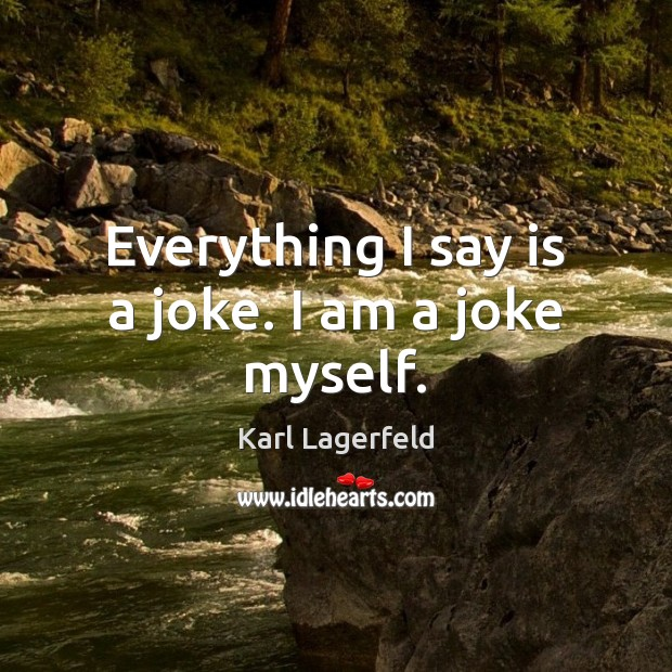 Everything I say is a joke. I am a joke myself. Karl Lagerfeld Picture Quote