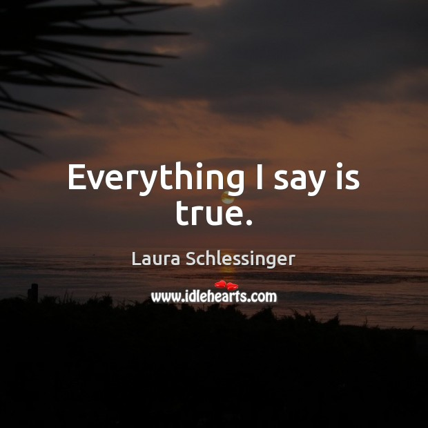 Everything I say is true. Image