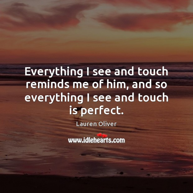 Image, Everything I see and touch reminds me of him, and so everything