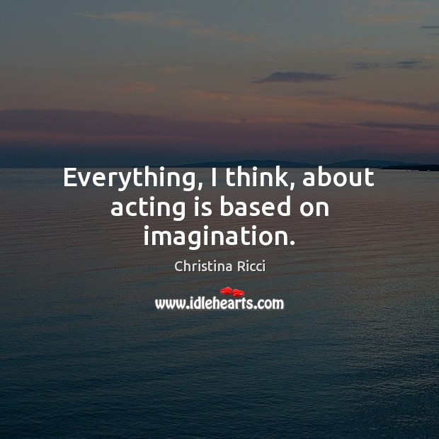 Everything, I think, about acting is based on imagination. Christina Ricci Picture Quote