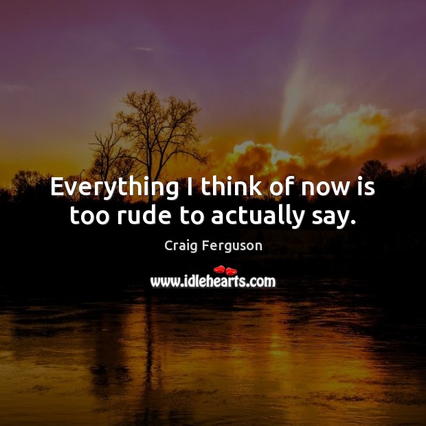 Everything I think of now is too rude to actually say. Craig Ferguson Picture Quote