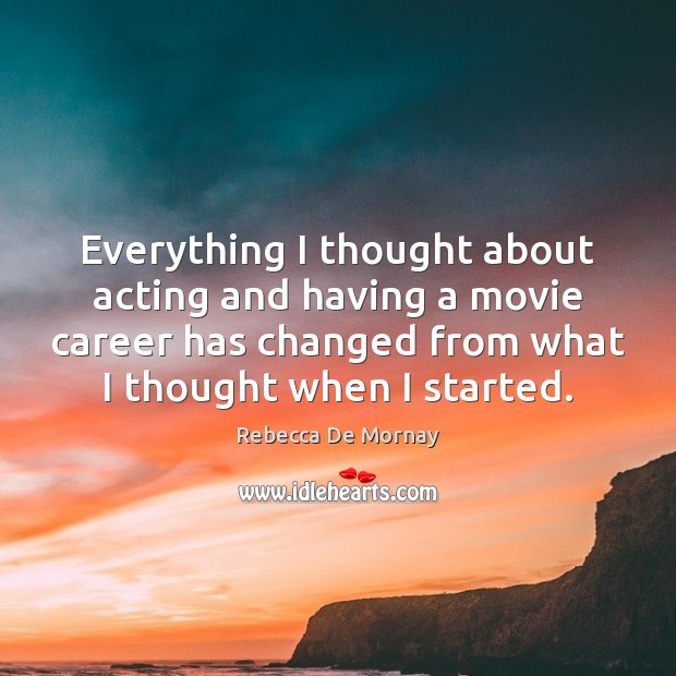 Everything I thought about acting and having a movie career has changed Rebecca De Mornay Picture Quote