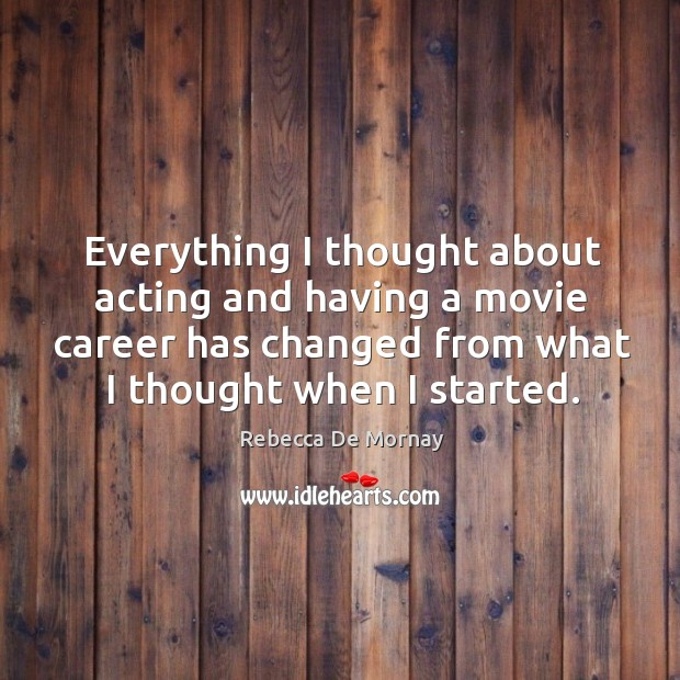 Everything I thought about acting and having a movie career has changed from what I thought when I started. Rebecca De Mornay Picture Quote