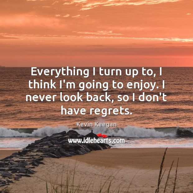 Everything I turn up to, I think I'm going to enjoy. I Never Look Back Quotes Image