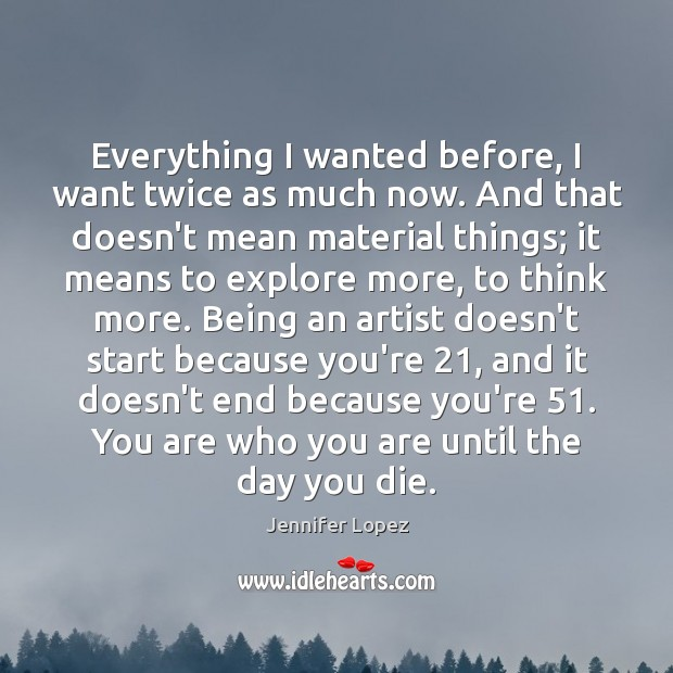 Everything I wanted before, I want twice as much now. And that Jennifer Lopez Picture Quote