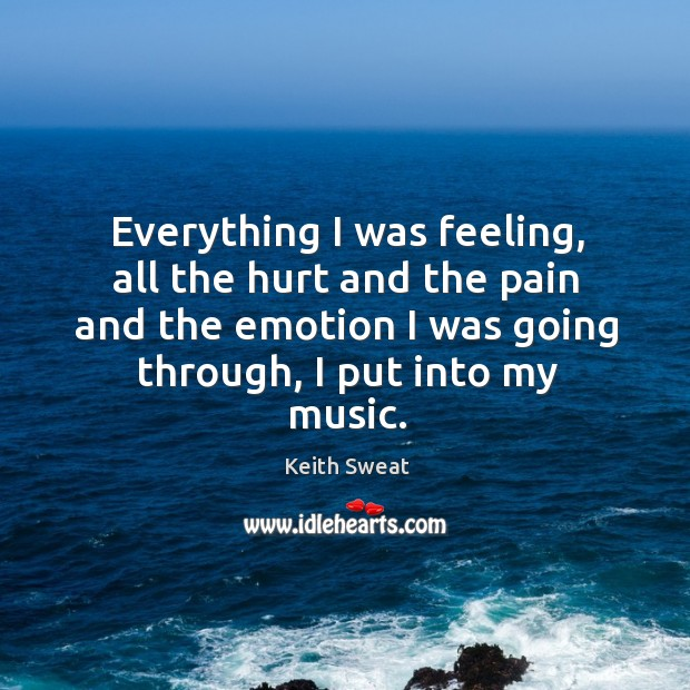 Everything I was feeling, all the hurt and the pain and the emotion I was going through, I put into my music. Image