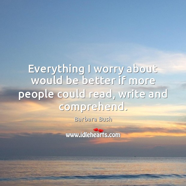 Everything I worry about would be better if more people could read, write and comprehend. Image