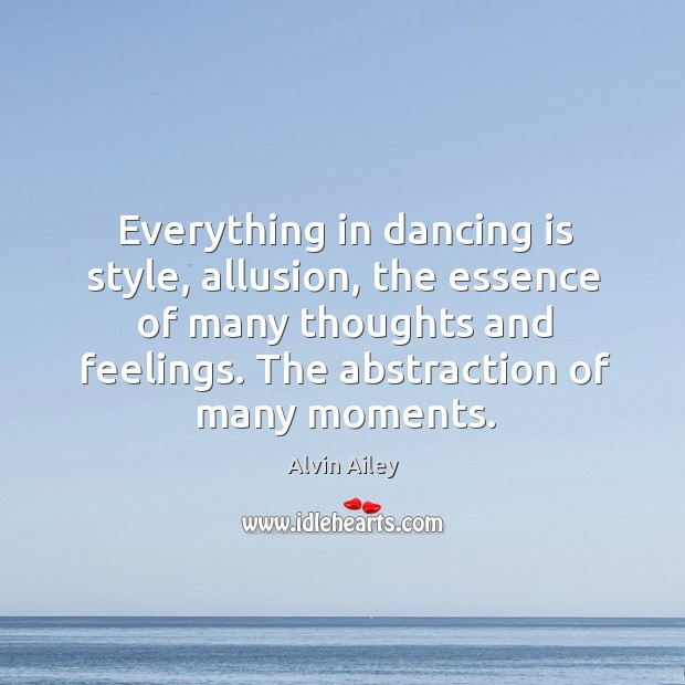 Everything in dancing is style, allusion, the essence of many thoughts and Alvin Ailey Picture Quote