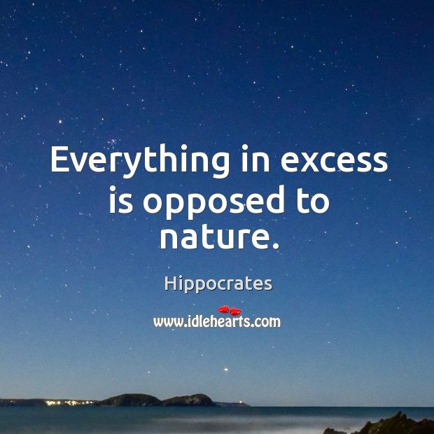 Everything in excess is opposed to nature. Image
