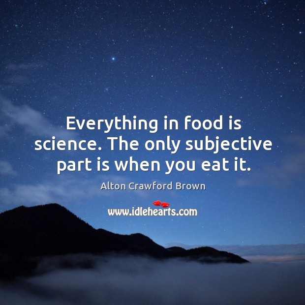 Image, Everything in food is science. The only subjective part is when you eat it.