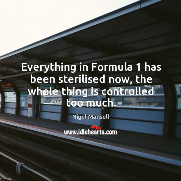 Everything in formula 1 has been sterilised now, the whole thing is controlled too much. Nigel Mansell Picture Quote