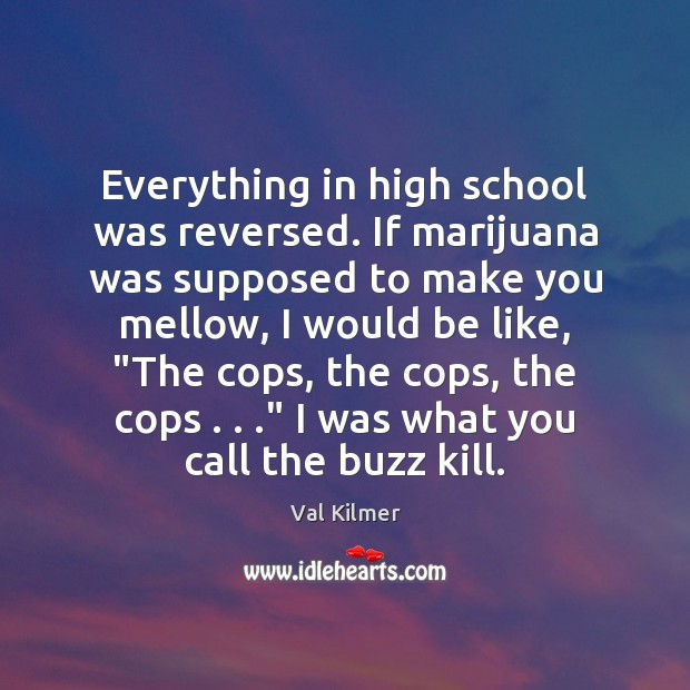 Everything in high school was reversed. If marijuana was supposed to make Image