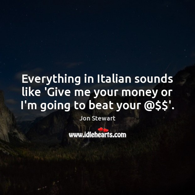 Image, Everything in Italian sounds like 'Give me your money or I'm going to beat your @$$'.
