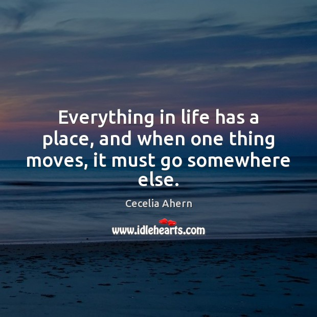 Everything in life has a place, and when one thing moves, it must go somewhere else. Cecelia Ahern Picture Quote