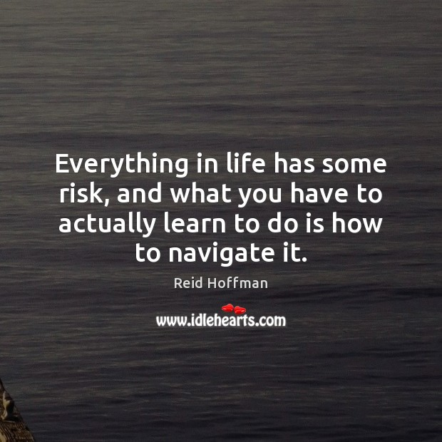 Everything in life has some risk, and what you have to actually Reid Hoffman Picture Quote
