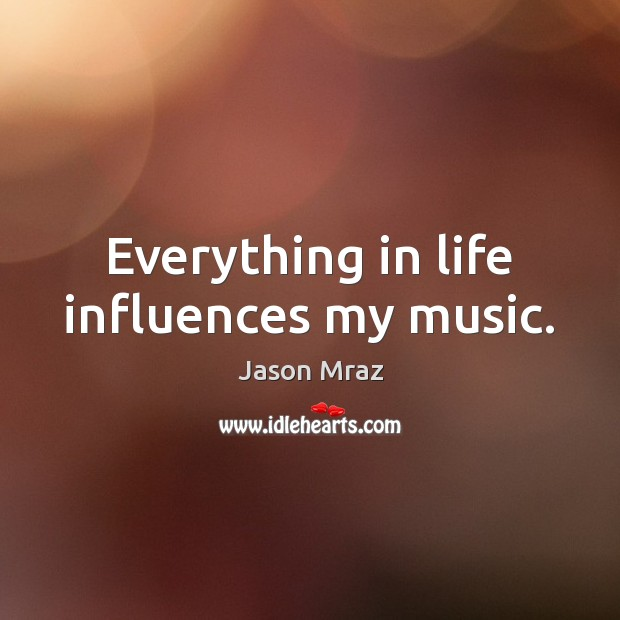 Image, Everything in life influences my music.