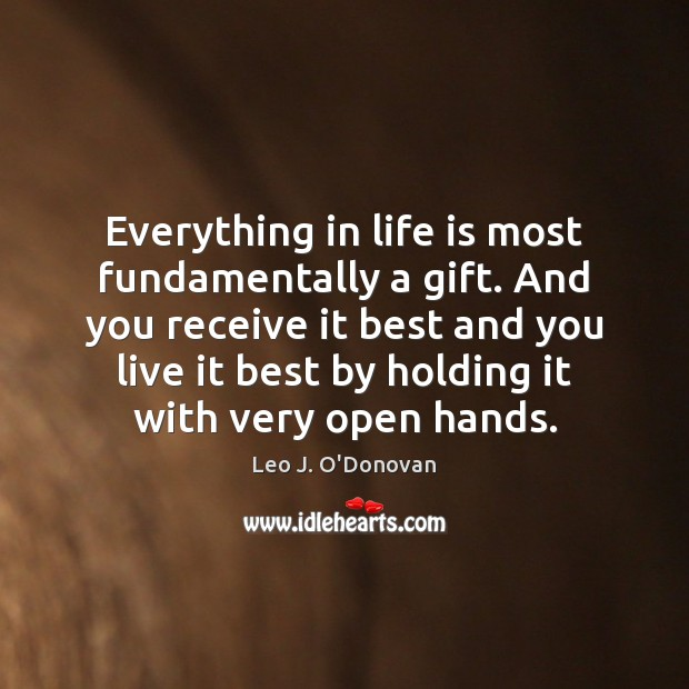 Everything in life is most fundamentally a gift. And you receive it Image