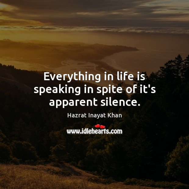 Everything in life is speaking in spite of it's apparent silence. Hazrat Inayat Khan Picture Quote