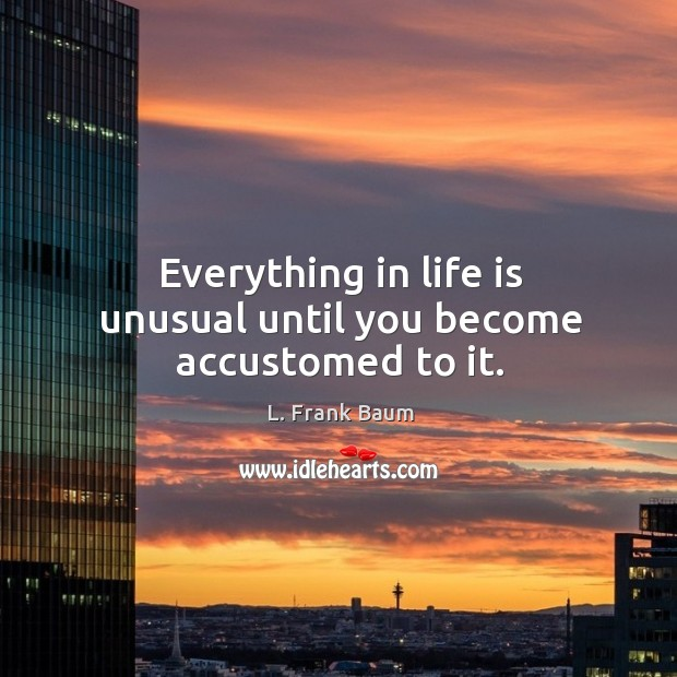 Image, Everything in life is unusual until you become accustomed to it.