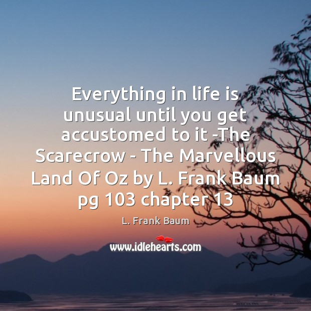 Everything in life is unusual until you get accustomed to it -The L. Frank Baum Picture Quote
