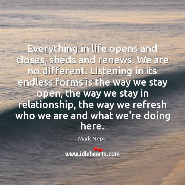 Everything in life opens and closes, sheds and renews. We are no Mark Nepo Picture Quote