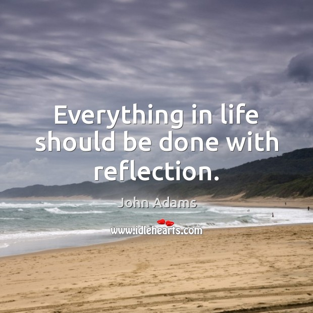 Image, Everything in life should be done with reflection.