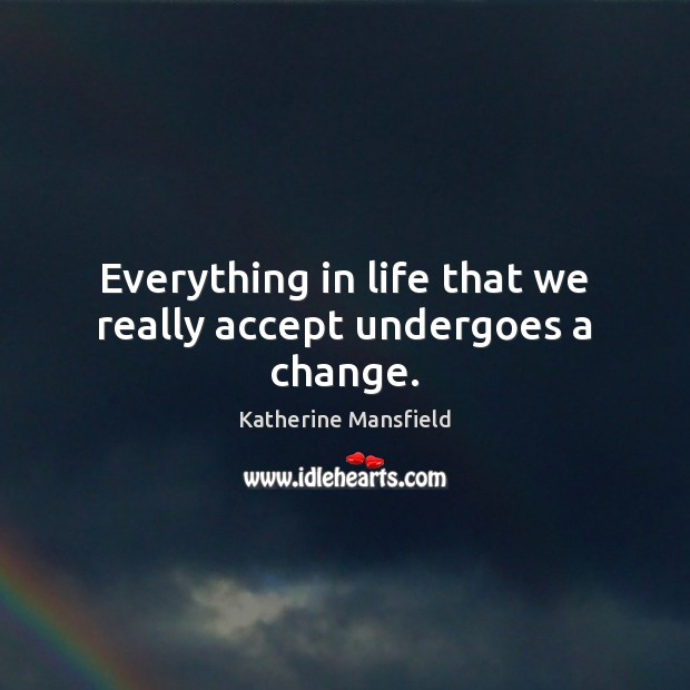 Everything in life that we really accept undergoes a change. Katherine Mansfield Picture Quote