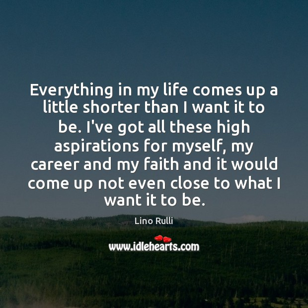 Everything in my life comes up a little shorter than I want Image