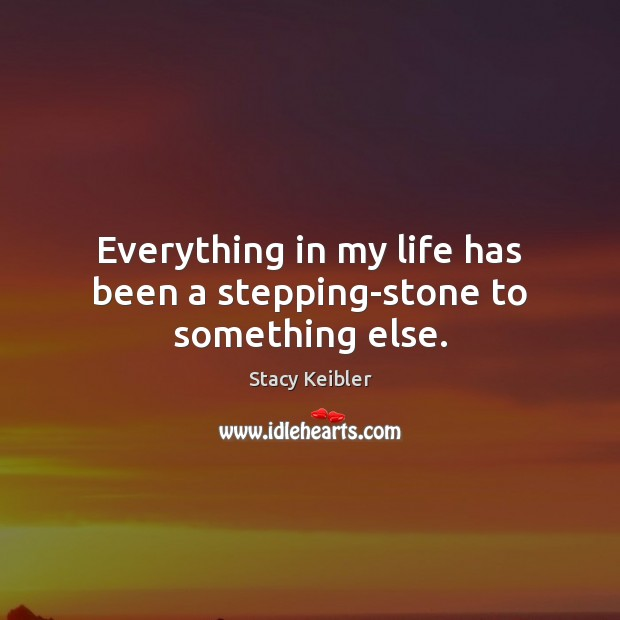 Everything in my life has been a stepping-stone to something else. Image