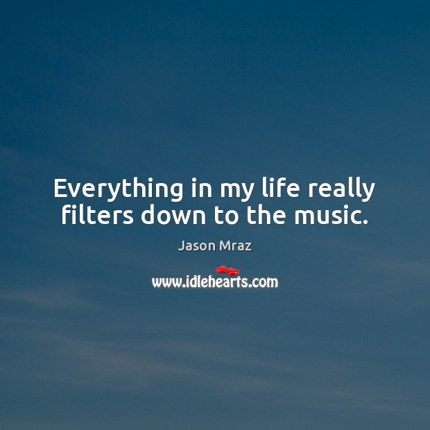 Everything in my life really filters down to the music. Image