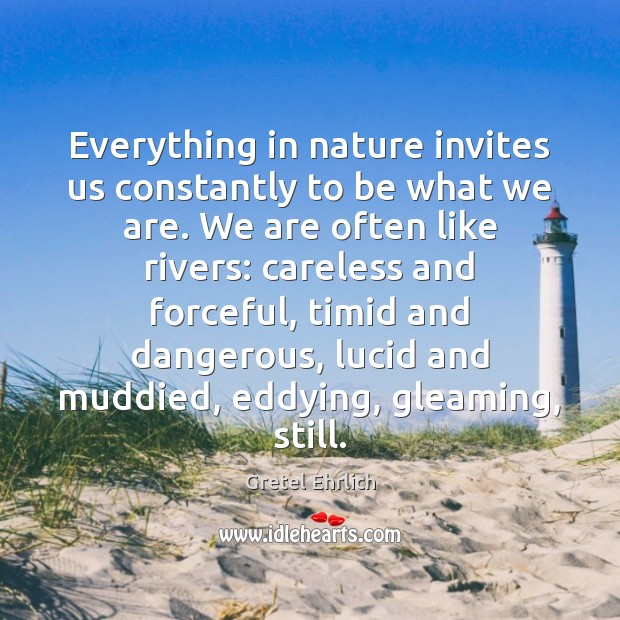 Everything in nature invites us constantly to be what we are. We Gretel Ehrlich Picture Quote