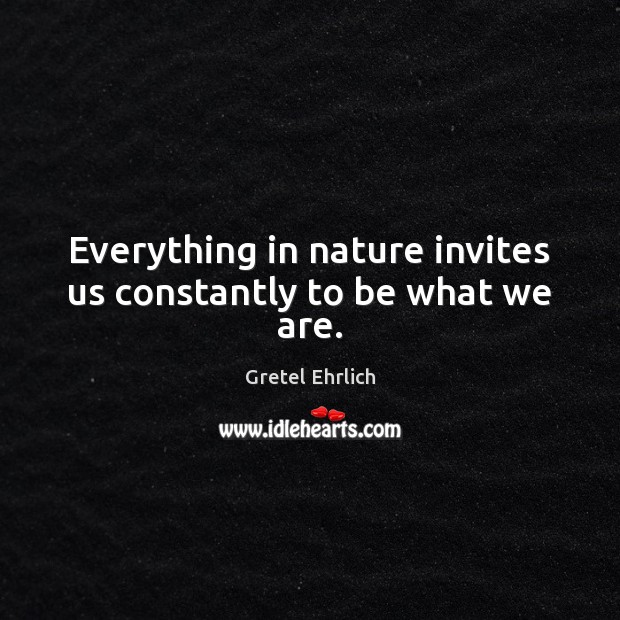 Everything in nature invites us constantly to be what we are. Gretel Ehrlich Picture Quote