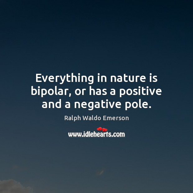 Everything in nature is bipolar, or has a positive and a negative pole. Image