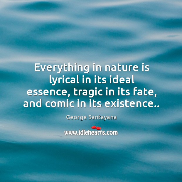 Everything in nature is lyrical in its ideal essence, tragic in its fate, and comic in its existence.. Image