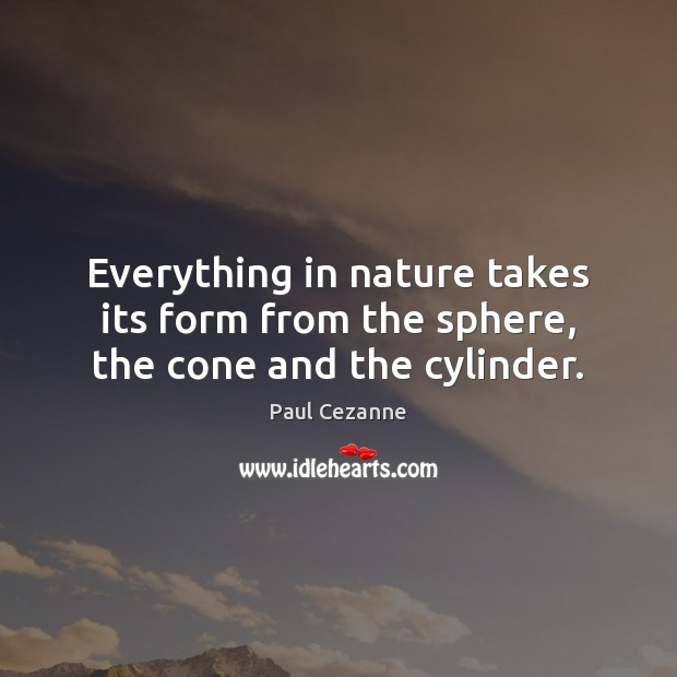 Everything in nature takes its form from the sphere, the cone and the cylinder. Paul Cezanne Picture Quote