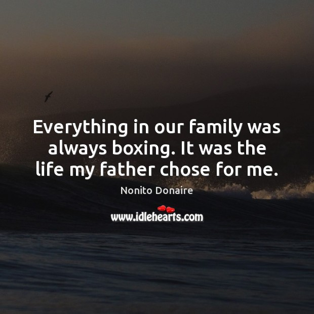 Everything in our family was always boxing. It was the life my father chose for me. Nonito Donaire Picture Quote