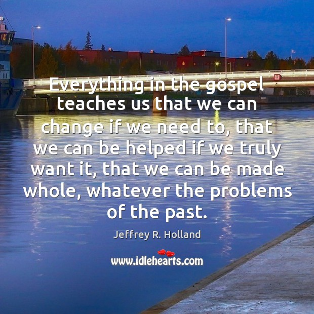 Everything in the gospel teaches us that we can change if we Jeffrey R. Holland Picture Quote