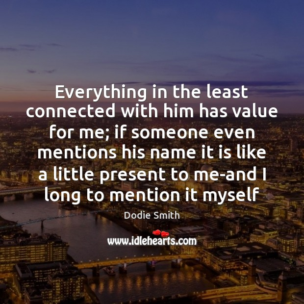 Image, Everything in the least connected with him has value for me; if