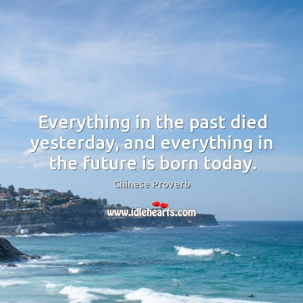 Everything in the past died yesterday, and everything in the future is born today. Image