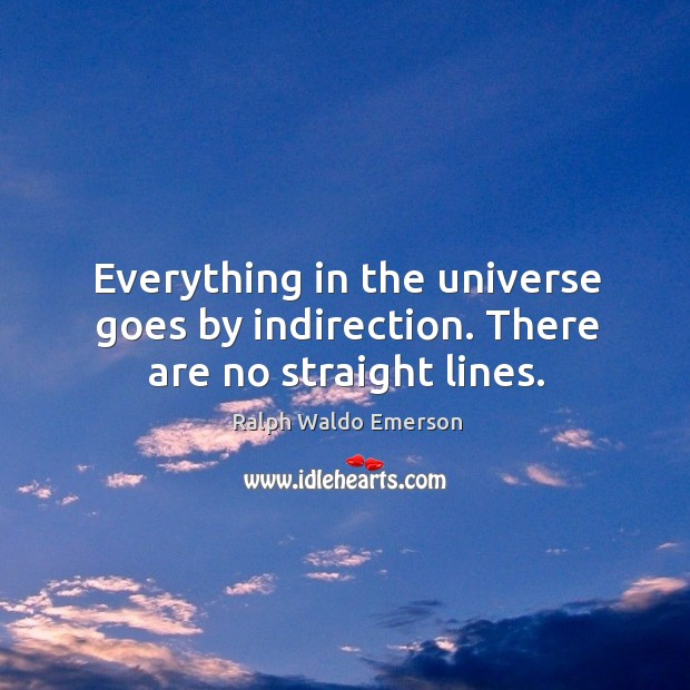 Everything in the universe goes by indirection. There are no straight lines. Image