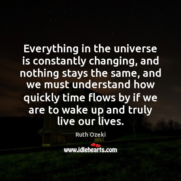 Everything in the universe is constantly changing, and nothing stays the same, Ruth Ozeki Picture Quote