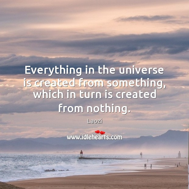 Everything in the universe is created from something, which in turn is Image