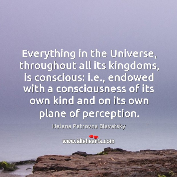 Everything in the universe, throughout all its kingdoms, is conscious: i.e., endowed with Image